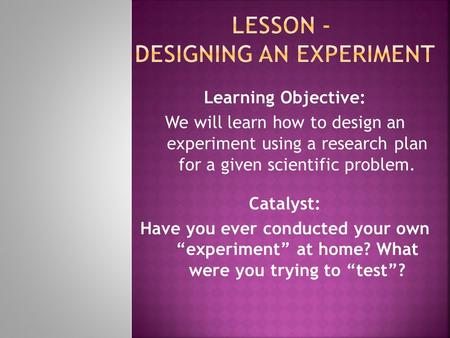 Learning Objective: We will learn how to design an experiment using a research plan for a given scientific problem. Catalyst: Have you ever conducted your.