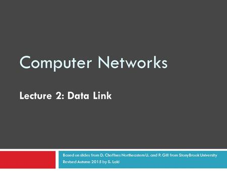 Computer Networks Lecture 2: Data Link Based on slides from D. Choffnes Northeastern U. and P. Gill from StonyBrook University Revised Autumn 2015 by S.
