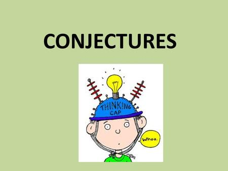 CONJECTURES. A conjecture is a statement that must be proved or disproved.