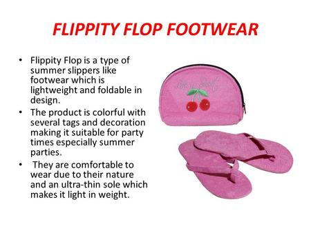 FLIPPITY FLOP FOOTWEAR Flippity Flop is a type of summer slippers like footwear which is lightweight and foldable in design. The product is colorful with.