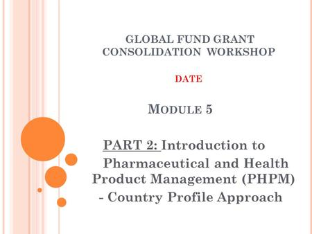 M ODULE 5 PART 2: Introduction to Pharmaceutical and Health Product Management (PHPM) - Country Profile Approach GLOBAL FUND GRANT CONSOLIDATION WORKSHOP.
