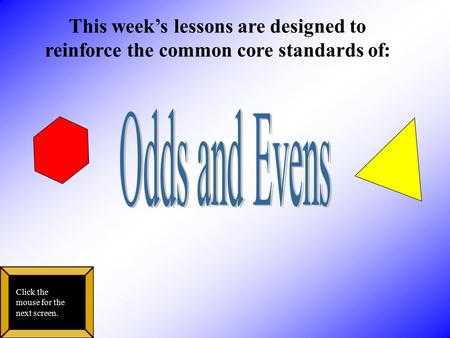 This week's lessons are designed to reinforce the common core standards of: Click the mouse for the next screen.