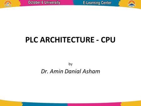 PLC ARCHITECTURE - CPU by Dr. Amin Danial Asham. References  Programmable Controllers- Theory and Implementation, 2nd Edition, L.A. Bryan and E.A. Bryan.