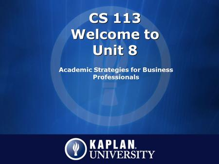 CS 113 Welcome to Unit 8 Academic Strategies for Business Professionals.