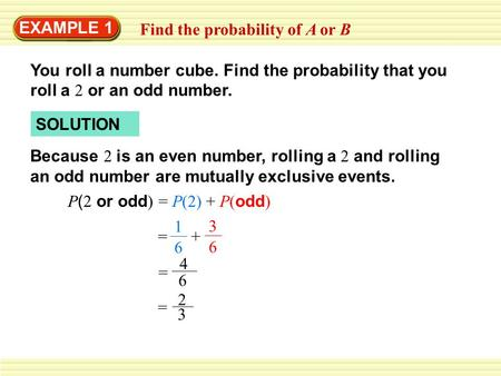 EXAMPLE 1 Find the probability of A or B You roll a number cube. Find the probability that you roll a 2 or an odd number. SOLUTION Because 2 is an even.