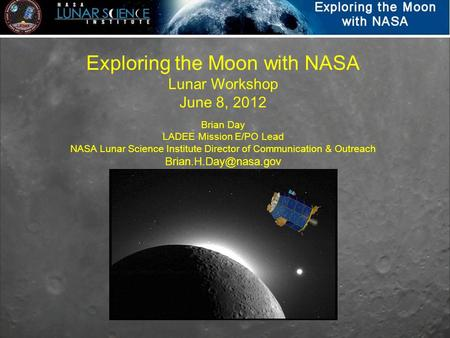 Exploring the Moon with NASA Lunar Workshop June 8, 2012 Brian Day LADEE Mission E/PO Lead NASA Lunar Science Institute Director of Communication & Outreach.