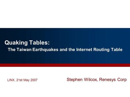 Quaking Tables: The Taiwan Earthquakes and the Internet Routing Table LINX, 21st May 2007 Stephen Wilcox, Renesys Corp.