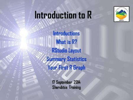 Introduction to R Introductions What is R? RStudio Layout Summary Statistics Your First R Graph 17 September 2014 Sherubtse Training.