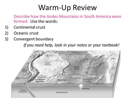 Warm-Up Review Describe how the Andes Mountains in South America were formed. Use the words: 1)Continental crust 2)Oceanic crust 3)Convergent boundary.