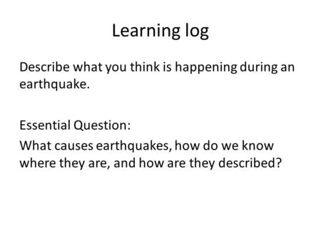 Learning log Describe what you think is happening during an earthquake. Essential Question: What causes earthquakes, how do we know where they are, and.