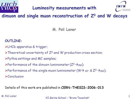 M. Poli Lener XI Spring School - Bruno Touschek 1 Luminosity measurements with dimuon and single muon reconstruction of Z 0 and W decays OUTLINE:  LHCb.