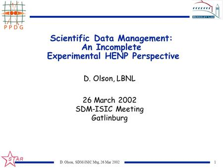 1D. Olson, SDM-ISIC Mtg, 26 Mar 2002 Scientific Data Management: An Incomplete Experimental HENP Perspective D. Olson, LBNL 26 March 2002 SDM-ISIC Meeting.