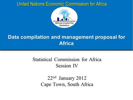 African Centre for Statistics United Nations Economic Commission for Africa Data compilation and management proposal for Africa Statistical Commission.