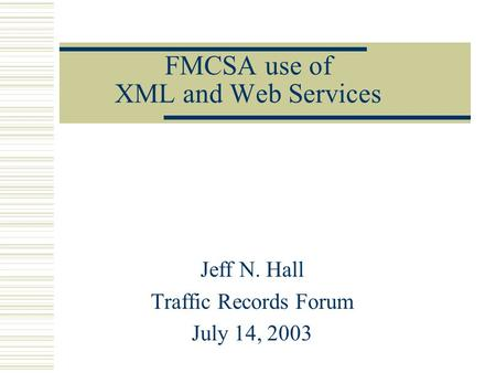 FMCSA use of XML and Web Services Jeff N. Hall Traffic Records Forum July 14, 2003.