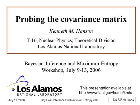 July 11, 2006Bayesian Inference and Maximum Entropy 20061 Probing the covariance matrix Kenneth M. Hanson T-16, Nuclear Physics; Theoretical Division Los.