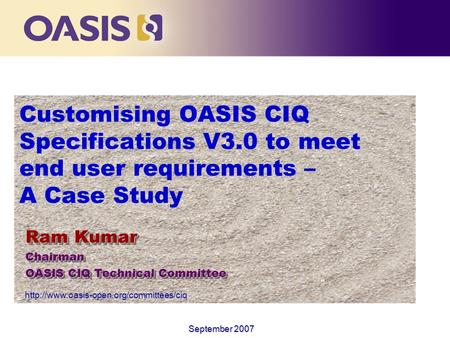 Customising OASIS CIQ Specifications V3.0 to meet end user requirements – A Case Study Ram Kumar Chairman OASIS CIQ Technical Committee Ram Kumar Chairman.