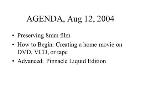 AGENDA, Aug 12, 2004 Preserving 8mm film How to Begin: Creating a home movie on DVD, VCD, or tape Advanced: Pinnacle Liquid Edition.