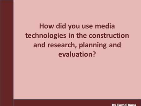 How did you use media technologies in the construction and research, planning and evaluation? By Komal Rana.