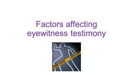 Factors affecting eyewitness testimony. Eyewitness testimony Eye witnesses who have 'seen with their own eyes' tend to be believed more by juries than.