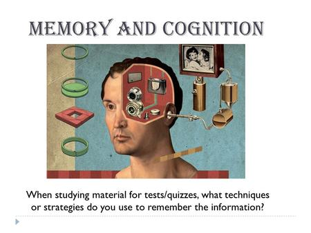 Memory and Cognition When studying material for tests/quizzes, what techniques or strategies do you use to remember the information?