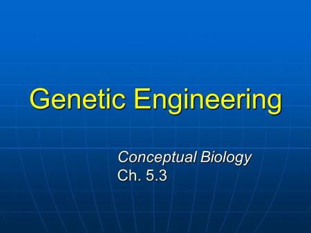 Genetic Engineering Conceptual Biology Ch. 5.3.
