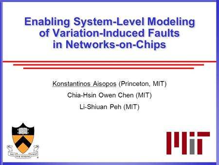 Enabling System-Level Modeling of Variation-Induced Faults in Networks-on-Chips Konstantinos Aisopos (Princeton, MIT) Chia-Hsin Owen Chen (MIT) Li-Shiuan.
