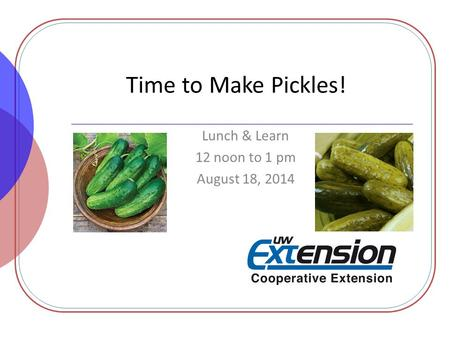 Time to Make Pickles! Lunch & Learn 12 noon to 1 pm August 18, 2014.