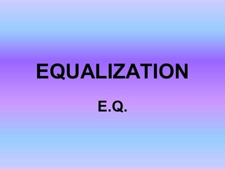 EQUALIZATION E.Q.. What is equalization? The manipulation of tone by increasing or decreasing frequency ranges with tone controls, filters or equalizers.