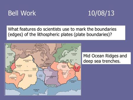 Bell Work10/08/13 What features do scientists use to mark the boundaries (edges) of the lithospheric plates (plate boundaries)? Mid Ocean Ridges and deep.