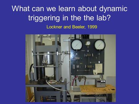 What can we learn about dynamic triggering in the the lab? Lockner and Beeler, 1999.