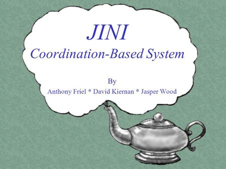 JINI Coordination-Based System By Anthony Friel * David Kiernan * Jasper Wood.