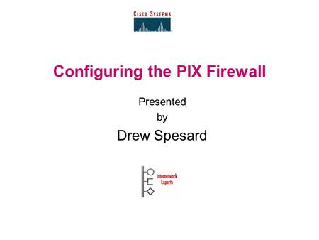 Configuring the PIX Firewall Presented by Drew Spesard.