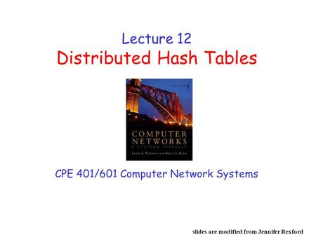 Lecture 12 Distributed Hash Tables CPE 401/601 Computer Network Systems slides are modified from Jennifer Rexford.