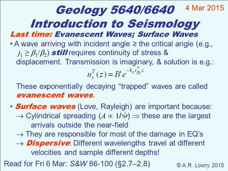 Geology 5640/6640 Introduction to Seismology 4 Mar 2015 © A.R. Lowry 2015 Last time: Evanescent Waves; Surface Waves A wave arriving with incident angle.