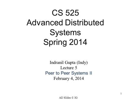 1 CS 525 Advanced Distributed Systems Spring 2014 Indranil Gupta (Indy) Lecture 5 Peer to Peer Systems II February 4, 2014 All Slides © IG.