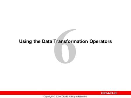 6 Copyright © 2009, Oracle. All rights reserved. Using the Data Transformation Operators.