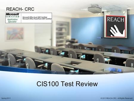 CIS100 Test Review REACH- CRC © 2011 REACH-CRC. All Rights Reserved.Spring 2011.