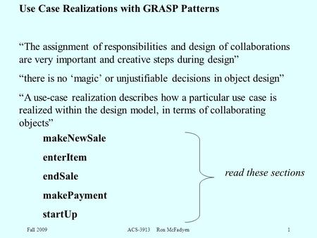 "Fall 2009ACS-3913 Ron McFadyen1 Use Case Realizations with GRASP Patterns ""The assignment of responsibilities and design of collaborations are very important."