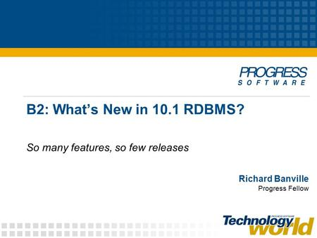 B2: What's New in 10.1 RDBMS? So many features, so few releases Richard Banville Progress Fellow.