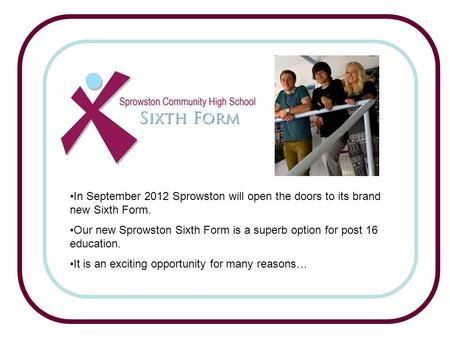 In September 2012 Sprowston will open the doors to its brand new Sixth Form. Our new Sprowston Sixth Form is a superb option for post 16 education. It.