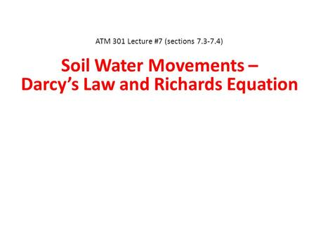 ATM 301 Lecture #7 (sections 7.3-7.4) Soil Water Movements – Darcy's Law and Richards Equation.