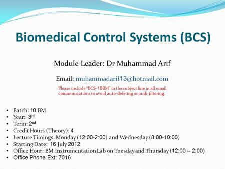 Biomedical Control Systems (BCS) Module Leader: Dr Muhammad Arif   muhammadarif Batch: 10 BM Year: 3 rd Term: 2 nd Credit Hours (Theory):