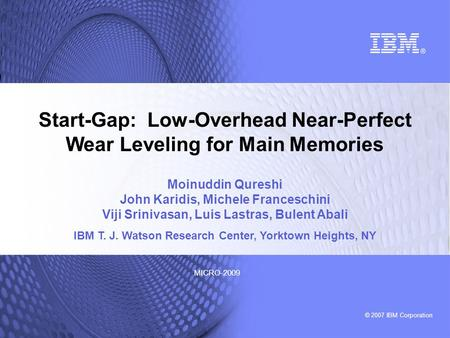 © 2007 IBM Corporation MICRO-2009 Start-Gap: Low-Overhead Near-Perfect Wear Leveling for Main Memories Moinuddin Qureshi John Karidis, Michele Franceschini.