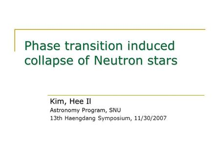 Phase transition induced collapse of Neutron stars Kim, Hee Il Astronomy Program, SNU 13th Haengdang Symposium, 11/30/2007.