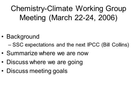 Chemistry-Climate Working Group Meeting (March 22-24, 2006) Background –SSC expectations and the next IPCC (Bill Collins) Summarize where we are now Discuss.