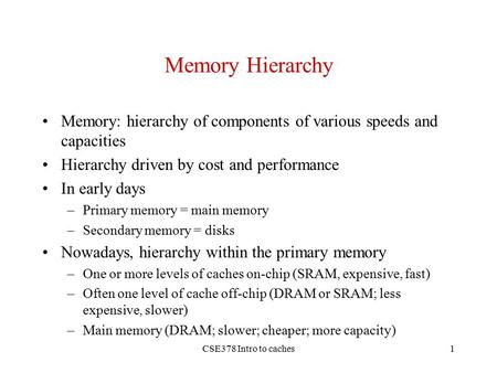 CSE378 Intro to caches1 Memory Hierarchy Memory: hierarchy of components of various speeds and capacities Hierarchy driven by cost and performance In early.