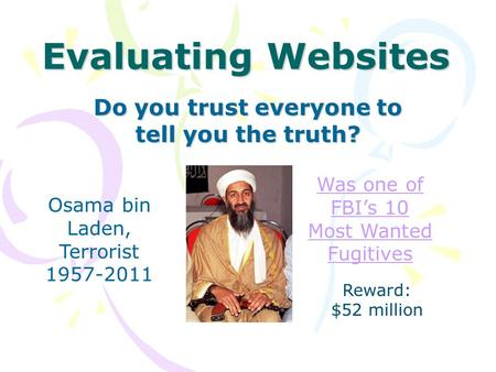 Evaluating Websites Do you trust everyone to tell you the truth? Osama bin Laden, Terrorist 1957-2011 Was one of FBI's 10 Most Wanted Fugitives Reward: