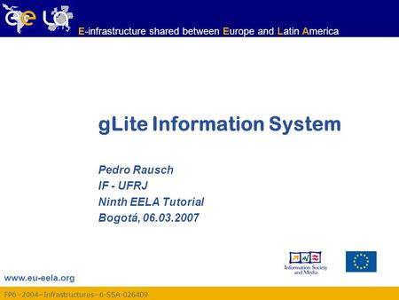 Www.eu-eela.org E-infrastructure shared between Europe and Latin America FP6−2004−Infrastructures−6-SSA-026409 gLite Information System Pedro Rausch IF.