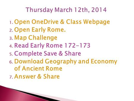 1. Open OneDrive & Class Webpage 2. Open Early Rome. 3. Map Challenge 4. Read Early Rome 172-173 5. Complete Save & Share 6. Download Geography and Economy.