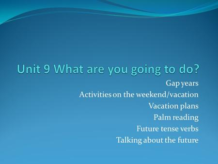 Gap years Activities on the weekend/vacation Vacation plans Palm reading Future tense verbs Talking about the future.